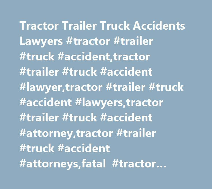 Tractor Trailer Truck Accidents Lawyers #tractor #trailer #truck #accident,tractor #trailer #truck #accident #lawyer,tractor #trailer #truck #accident #lawyers,tractor #trailer #truck #accident #attorney,tractor #trailer #truck #accident #attorneys,fatal #tractor #trailor #accident,fatal #tractor #trailor #accident #lawyer,fatal #tractor #trailor #accident #lawyers,fatal #tractor #trailor #accident #attorney,fatal #tractor #trailor #accident #attorneys…