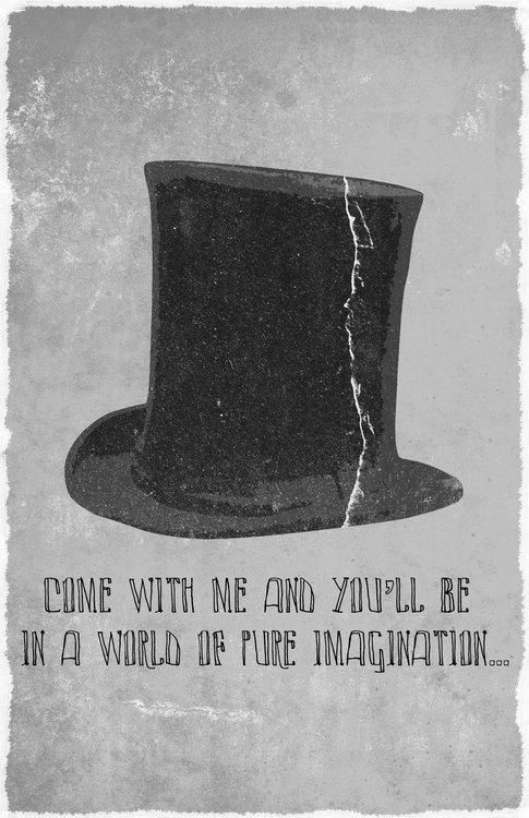 """""""Come with me, and you'll be in a world of pure imagination"""" - Willy Wonka and the Chocolate Factory"""