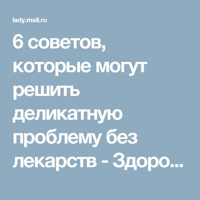 6 советов, которые могут решить деликатную проблему без лекарств - Здоровье - Леди Mail.Ru