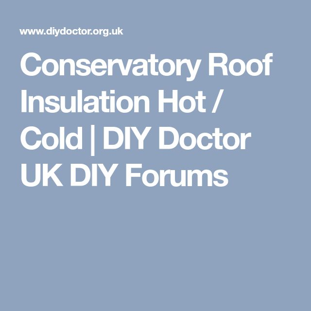 Conservatory Roof Insulation Hot / Cold | DIY Doctor UK DIY Forums