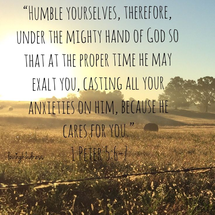 """""""Humble yourselves, therefore, under the mighty had of God so that at the proper time He may exalt you, casting all your anxieties on Him, because He cares for you."""" -1 Peter 5.6-7"""