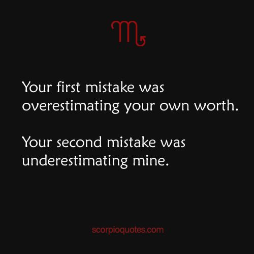 Your first mistake was overestimating your own worth.  Your second mistake was underestimating mine. #scorpio