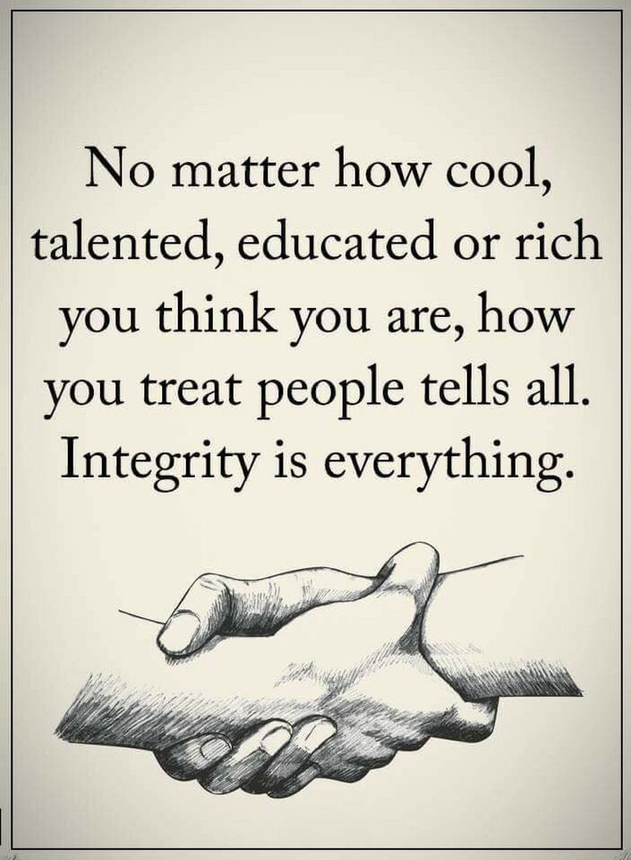 Quotes No matter how cool, talented, educated or rich you think you are, how you treat people tells all. Integrity is everything.