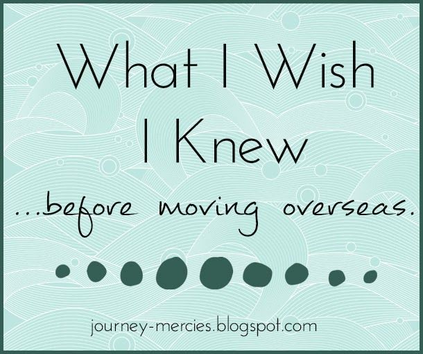 What I Wish I Knew Before Moving Overseas - advice from an expat. Journey Mercies.
