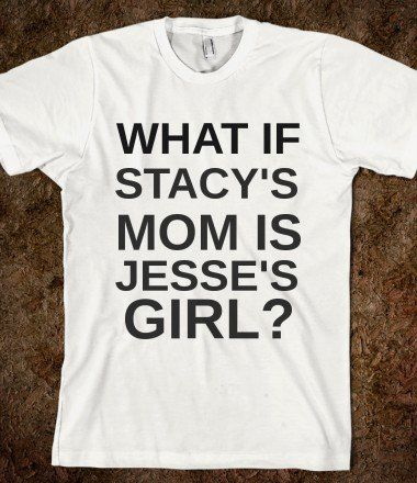 STACY'S MOM JESSE'S GIRL? - rockgoddesstees - Skreened T-shirts, Organic Shirts, Hoodies, Kids Tees, Baby One-Pieces and Tote Bags on Wanelo