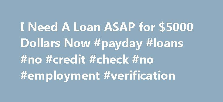 I Need A Loan ASAP for $5000 Dollars Now #payday #loans #no #credit #check #no #employment #verification http://loan.remmont.com/i-need-a-loan-asap-for-5000-dollars-now-payday-loans-no-credit-check-no-employment-verification/  #need a loan today # I Need A Loan ASAP for $5000 Dollars Now If you need money now. you can always simply visit your local bank and ask for a loan, but if you do that, you may not be able to find out the same day whether or not your loan was approved.…The post I Need…