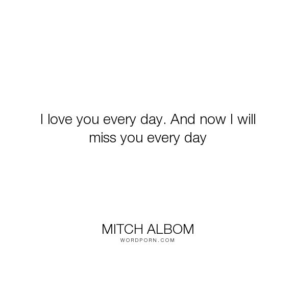 """Mitch Albom - """"I love you every day. And now I will miss you every day"""". death, mother, death-and-dying, death-of-a-loved-one, love"""