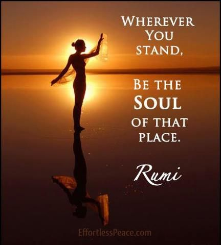 Wherever you stand, be the soul of that place. Rumi