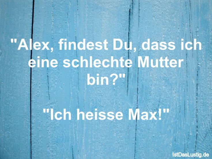 """""""Alex, findest Du, dass ich eine schlechte Mutter bin?""""  """"Ich heisse Max!"""" ... gefunden auf https://www.istdaslustig.de/spruch/451 #lustig #sprüche #fun #spass"""