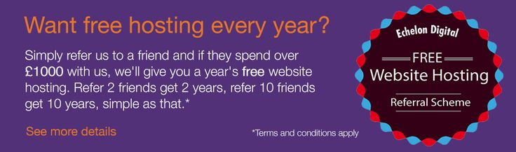 Want free hosting every year?  Simply refer us to a friend and if they spend over £1000 with us, we'll give you a year's free website hosting. Refer 2 friends get 2 years, refer 10 friends get 10 years, simple as that. http://www.echelondigital.co.uk/free-hosting/