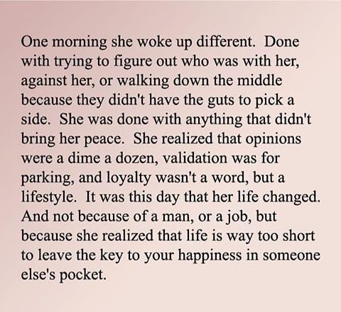 One day she woke up different. It was this day that her life changed. Life is too short to leave the key to happiness in some-one else's pocket