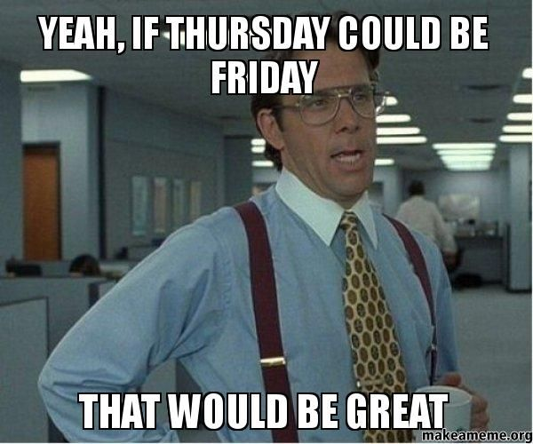 Hang in there everyone. It's almost Friday!