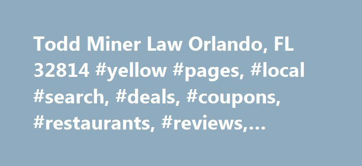 Todd Miner Law Orlando, FL 32814 #yellow #pages, #local #search, #deals, #coupons, #restaurants, #reviews,… http://england.nef2.com/todd-miner-law-orlando-fl-32814-yellow-pages-local-search-deals-coupons-restaurants-reviews/  # Todd Miner Law A former insurance company lawyer, Todd Miner is here to help you with your Orlando personal injury General Info As a former insurance company attorney, I now represent individuals who have been injured due to the negligence of others. This includes…
