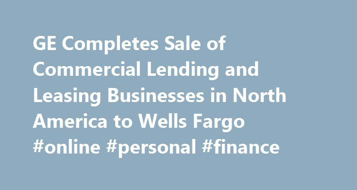 GE Completes Sale of Commercial Lending and Leasing Businesses in North America to Wells Fargo #online #personal #finance http://finance.remmont.com/ge-completes-sale-of-commercial-lending-and-leasing-businesses-in-north-america-to-wells-fargo-online-personal-finance/  #ge commercial finance # GE Completes Sale of Commercial Lending and Leasing Businesses in North America to Wells Fargo Closing Represents $26 Billion of Ending Net Investment GE Capital Dispositions Signed Total $157 Billion…