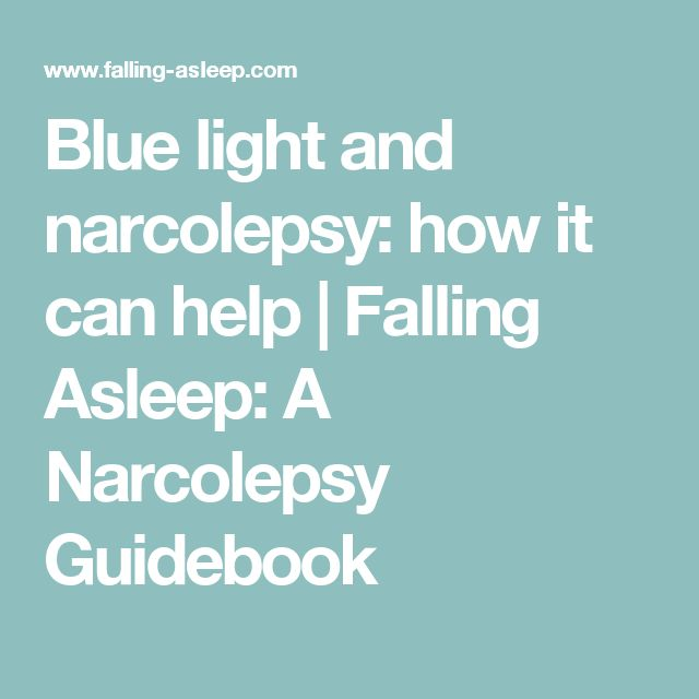 Blue light and narcolepsy: how it can help | Falling Asleep: A Narcolepsy Guidebook