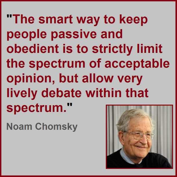 """The smart way to keep people passive and obedient is to strictly limit the spectrum of acceptable opinion, but allow very lively debate within that spectrum."" ~ Noam Chomsky, ""The Common Good,"" p. 43"