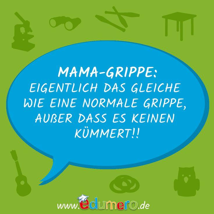 MAMA-Grippe:  Eigentlich eine ganz normale Grippe, außer dass es keinen kümmert!  #edumero #edumeroquotes #edumerokindersprüche