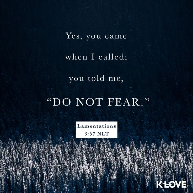 "K-LOVE's Verse of the Day. Yes, you came when I called; you told me, ""Do not fear."" Lamentations 3:57 NLT"