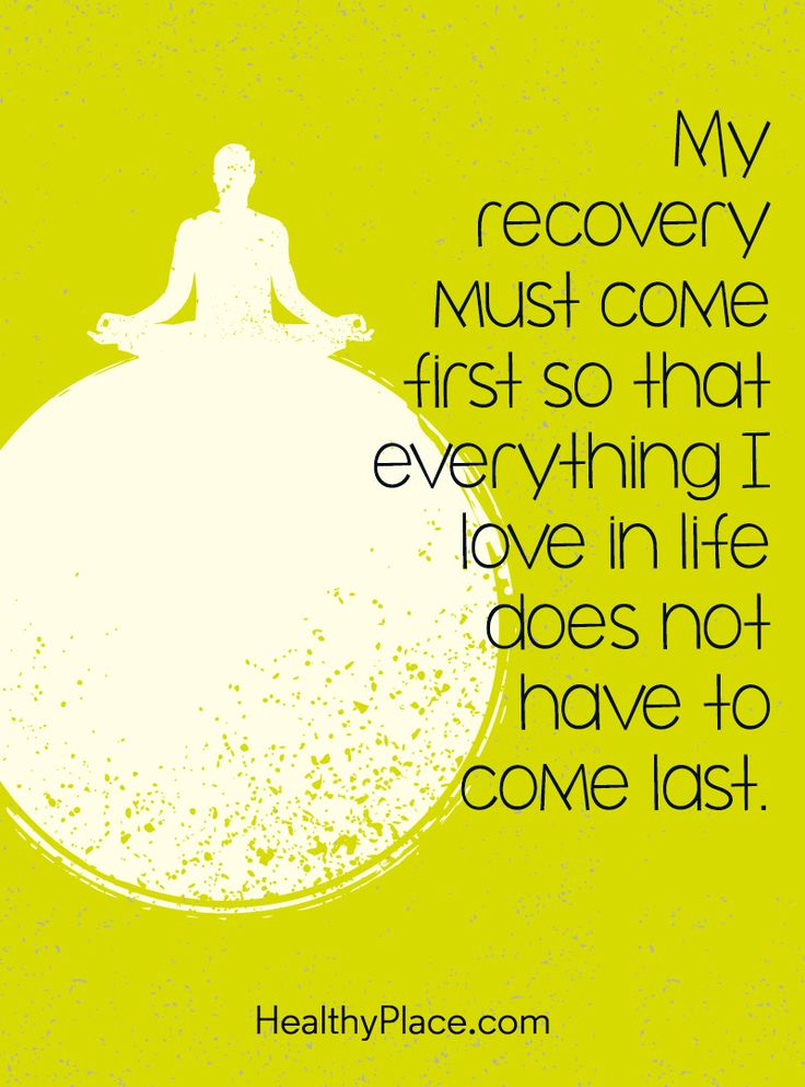 Quote on mental health: My recovery must come first so that everything I love in life does not have come last. www.HealthyPlace.com