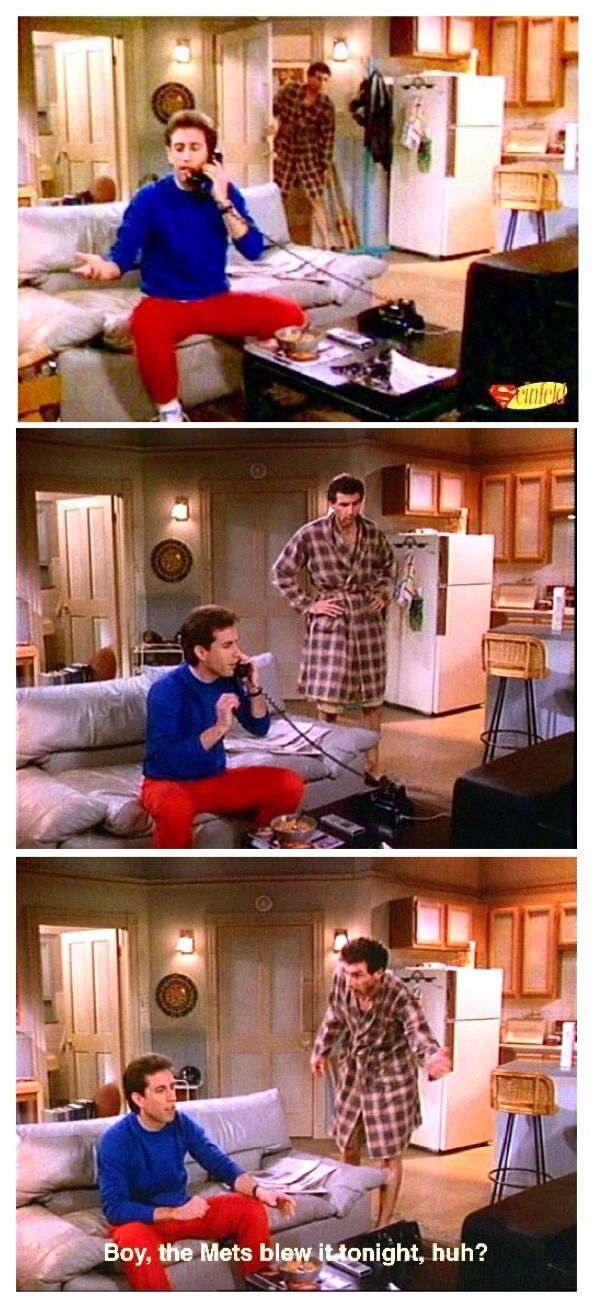 1o(The Seinfeld Chronicles) - JERRY: [The phone rings. He picks it up and says:] If you know what happened in the Mets game, don't say anything, I taped it, hello... Yeah, no, I'm sorry, you have the wrong number. [Kramer enters] KRAMER: Boy, the Mets blew it tonight, huh? JERRY: Ooohhhh, what are you doing? I taped the game, it's one o'clock in the morning! I avoided human contact all night to watch this.