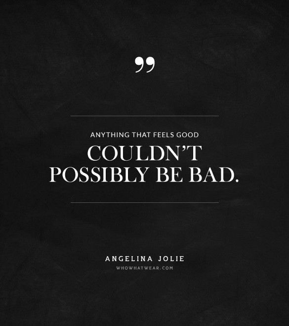 """""""Anything that feels good couldn't possible be bad."""" -Angelina Jolie #quotes"""