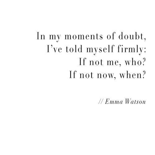 """In my moments of doubt. I've told myself firmly: If not me, who? If not now, when?"" - Emma Watson"