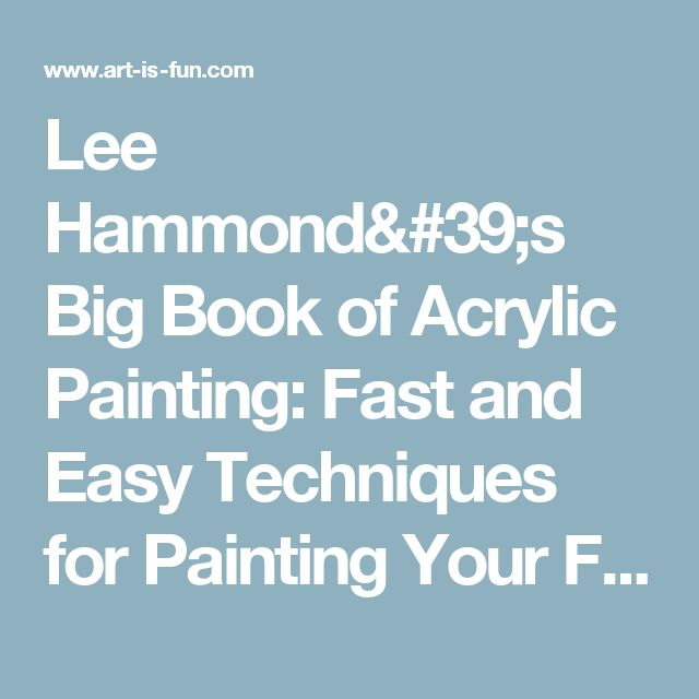 Lee Hammond's Big Book of Acrylic Painting: Fast and Easy Techniques for Painting Your Fav Subjects — Art is Fun