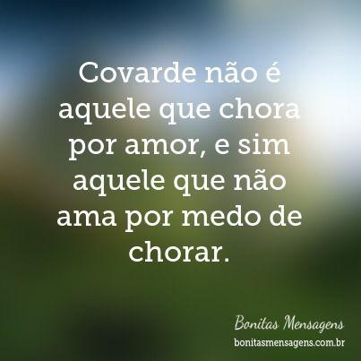 Covarde não é aquele que chora por amor, e sim aquele que não ama por medo de chorar.