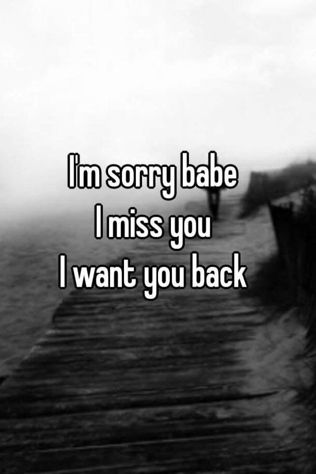 I M Sorry Babe I Miss You I Want You Back Want You Back Quotes Want You Back Sorry My Love