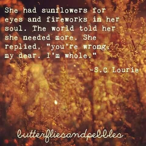 She had sunflowers for eyes and fireworks in her soul. The world told her she needed more. She replied, you're wrong, my dear. I'm whole.
