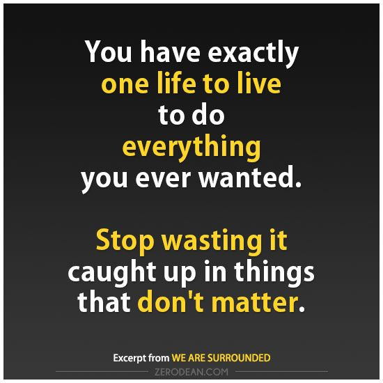 You have exactly one life to live to do everything you ever wanted. Stop wasting it caught up in things that don't matter. #zerosophy