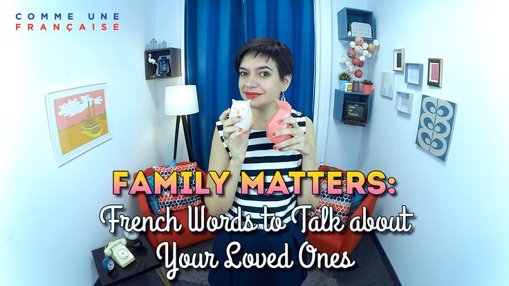 Family Matters: French Words to Talk about Your Loved Ones   Comme une Française