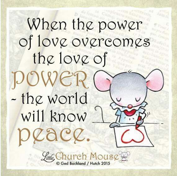 ♡♡♡ When the power of love overcomes the love of Power -the world will know Peace. Amen...Little Church Mouse 22 Nov. 2015 ♡♡♡