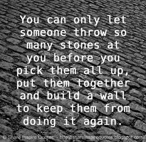 You can only let someone throw so many stones at you before you pick them all up, put them together and build a wall to keep them from doing it again. | Share Inspire Quotes - Inspiring Quotes | Love Quotes | Funny Quotes | Quotes about Life by Share Inspire Quotes