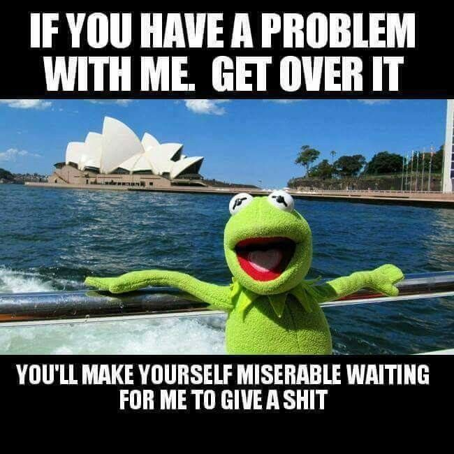 If you have a problem with me too bad!!