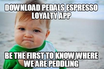 Meme Creator - DOWNLOAD PEDALS ESPRESSO LOYALTY APP BE THE FIRST TO KNOW WHERE WE ARE PEDDLING Meme Generator at MemeCreator.org!