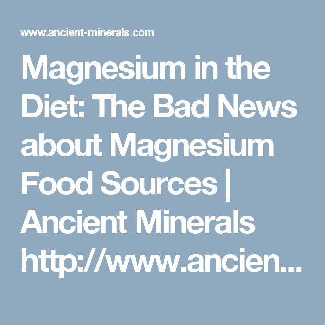Magnesium in the Diet: The Bad News about Magnesium Food Sources | Ancient Minerals  http://www.ancient-minerals.com/magnesium-sources/dietary/