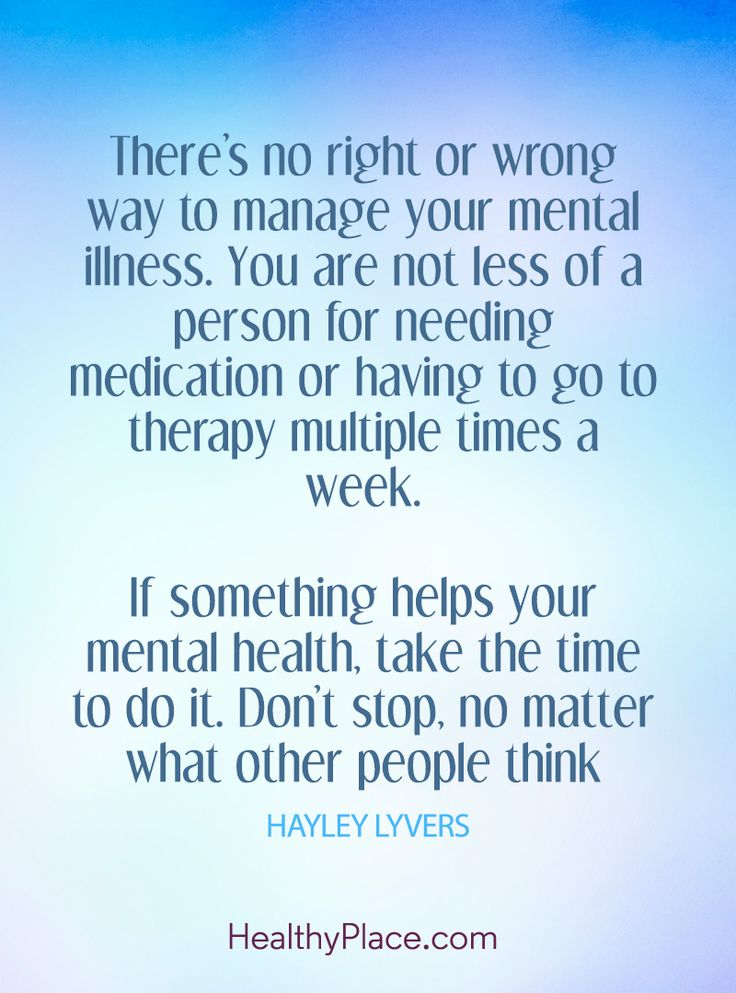 Quote on mental health: There's no right or wrong way to manage your mental illness. You are not less of a person for needing medication or having to go therapy multiple times a week. If something helps your mental health, take the time to do it. Don't stop, no matter what other people think – Hayley Lyvers. www.HealthyPlace.com