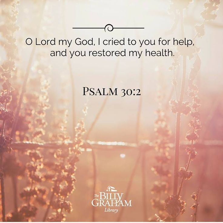 Psalm 30:2  - O Lord my God, I cried to you for help, and you restored my health.