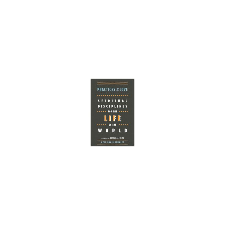 Practices of Love : Spiritual Disciplines for the Life of the World (Paperback) (Kyle David Bennett)
