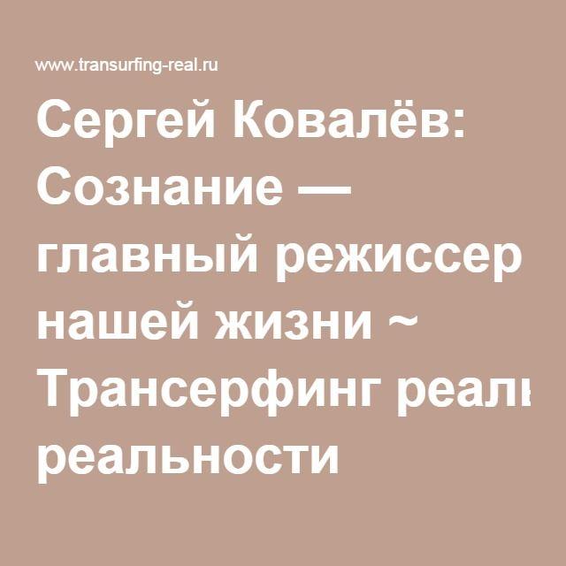 Сергей Ковалёв: Сознание — главный режиссер нашей жизни ~ Трансерфинг реальности