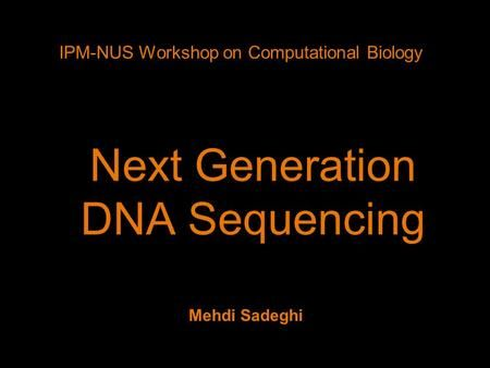 Next Generation DNA Sequencing IPM-NUS Workshop on Computational Biology Mehdi Sadeghi.