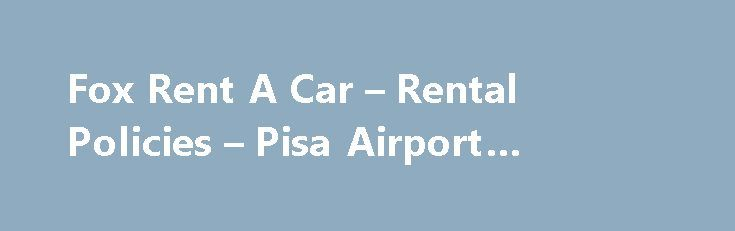Fox Rent A Car – Rental Policies – Pisa Airport #rentals #car http://rental.nef2.com/fox-rent-a-car-rental-policies-pisa-airport-rentals-car/  #car rental places # Fox Rent A Car – Rental Policies – Pisa Airport Valid drivers license and passport in the name of all additional drivers is required at time of rental. Third party liability Insurance is included in the rental rates, as long as the vehicle is used in accordance with the terms and conditions of the rental agreement. Partial Damage…