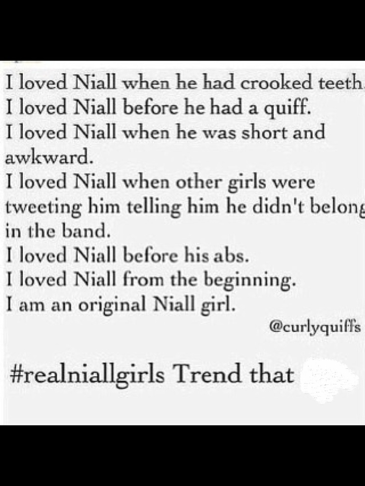 yes i didnt know about one direction till after Xfactor and no it wasnt love at first listen but I watched their Xfactor video Diaries and fell in love and later found that Niall Horan stole my heart but that all happened before braces.... so ya im not an original but I still love him as much as the original Niall girls