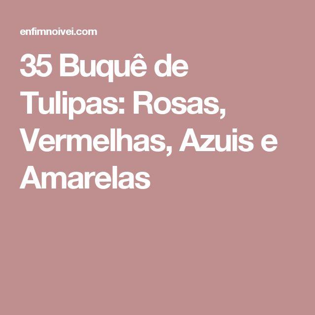35 Buquê de Tulipas: Rosas, Vermelhas, Azuis e Amarelas