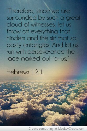 Hebrews 12:1 KJV Wherefore seeing we also are compassed about with so great a cloud of witnesses, let us lay aside every weight, and the sin which doth so easily beset us, and let us run with patience the race that is set before us,