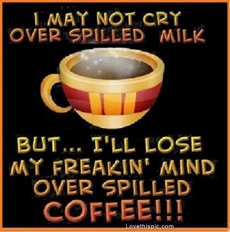 Cool Coffee Quote | It's not spilled milk. It's spilled coffee, | Funny coffee saying.