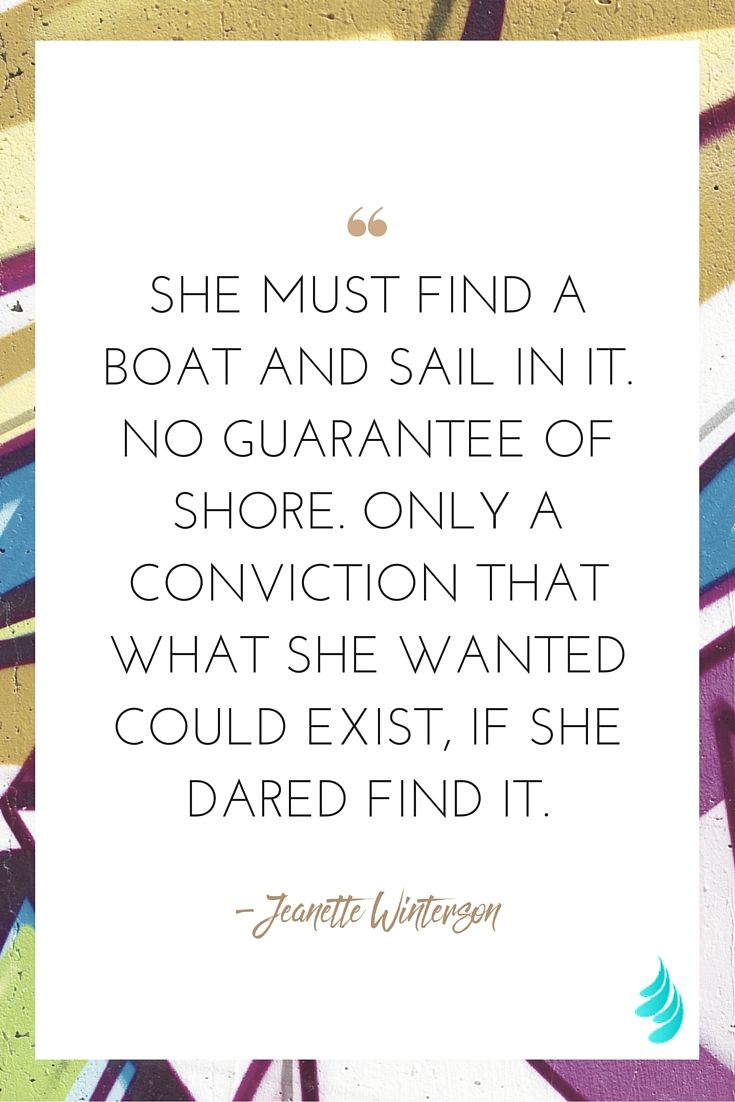 """""""She must find a boat and sail in it. No guarantee of shore. Only a conviction that what she wanted could exist, if she dared find it."""" — Jeanette Winterson   NAMASTREAM"""