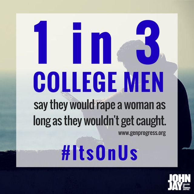 1 in 3 college men say they would rape a woman as long as they wouldn't get caught. Spread the word & let's stop sexual assault among college students. ‪#‎ItsOnUs‬  For information and resources dealing with sexual assault and gender-based violence, visit the John Jay College Women's Center:   http://www.jjay.cuny.edu/womens-center  #MyJohnJay #JohnJayCollege #StopSexualAssault #StopGenderViolence #sexualassault #genderviolence #rape #college #nomore