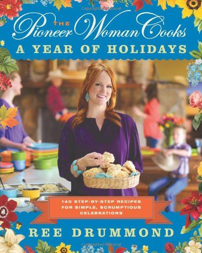 The Pioneer Woman Cooks: A Year of Holidays: 140 Step-by-Step Recipes for Simple, Scrumptious Celebrations by Ree Drummond